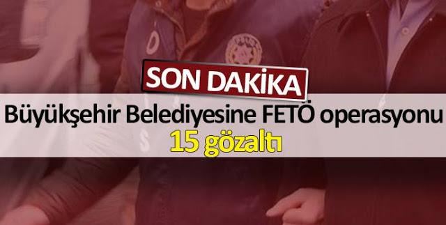 Büyükşehir Belediyesine FETÖ operasyonu 15 gözaltı