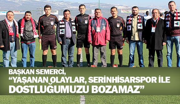 """Başkan Semerci, """"Yaşanan olaylar, Serinhisarspor ile dostluğumuzu bozamaz"""""""