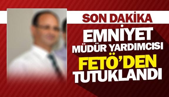 Emniyet Müdür Yardımcısı FETÖ'den tutuklandı