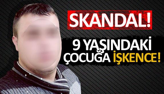 Skandal! 9 yaşındaki çocuğa işkence!