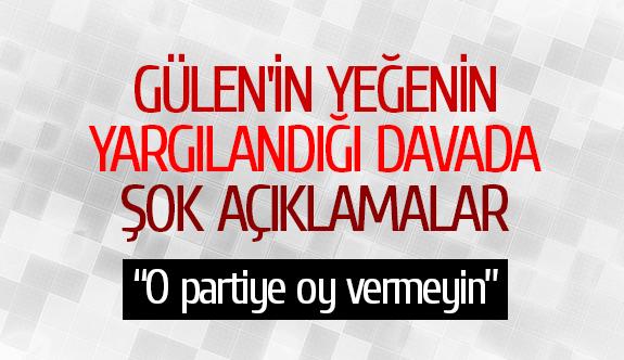 Gülen'in yeğenin yargılandığı davada şok açıklamalar
