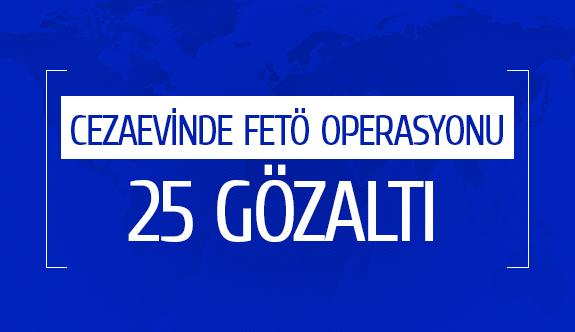 Cezaevinde fetö operasyonu  25 gözaltı