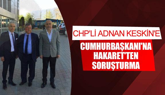 CHP'Lİ Keskin'e, 'Cumhurbaşkanı'na hakaret'ten soruşturma