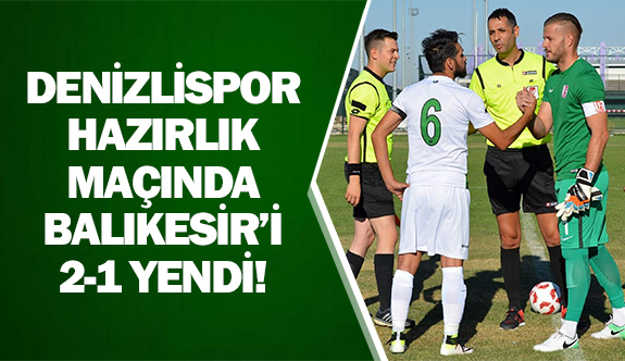 Denizlispor hazırlık maçında Balıkesir'i 2-1 yendi!