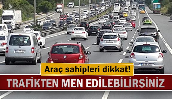 Araç sahipleri dikkat! Trafikten men edilebilirsiniz!