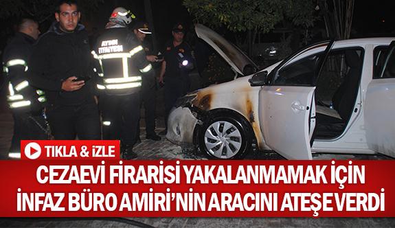 Cezaevi firarisi yakalanmamak için İnfaz Büro Amiri'nin aracını ateşe verdi