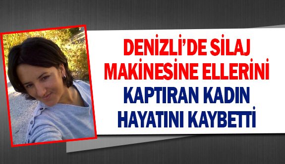 Denizli'de silaj makinesine ellerini kaptıran kadın hayatını kaybetti