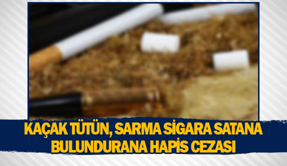 Kaçak tütün, sarma sigara satana bulundurana hapis cezası