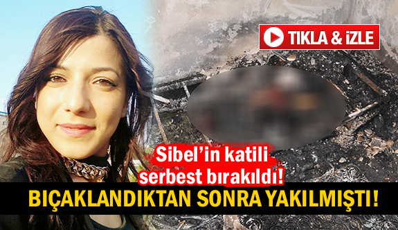 Bıçaklanıp yakılan Sibel'in katili serbest kaldı!