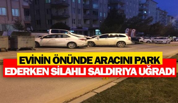 Evinin önünde aracını park ederken silahlı saldırıya uğradı
