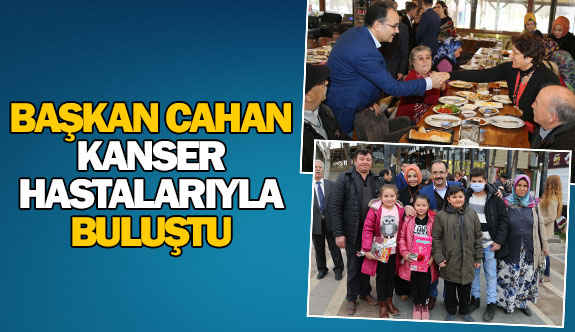 Başkan Cahan kanser hastalarıyla buluştu