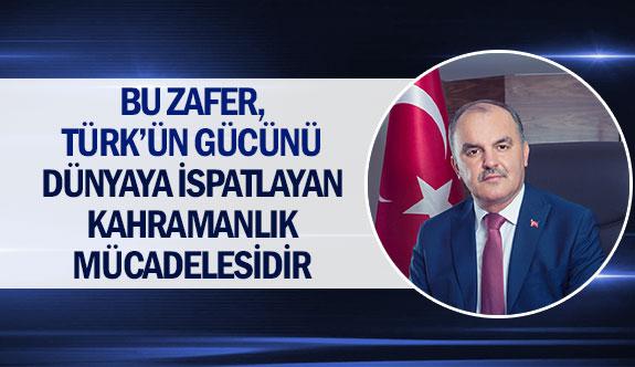''Bu zafer, Türk'ün gücünü dünyaya ispatlayan kahramanlık mücadelesidir''