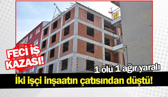Feci iş kazası! İki işçi inşaatın çatısından düştü!