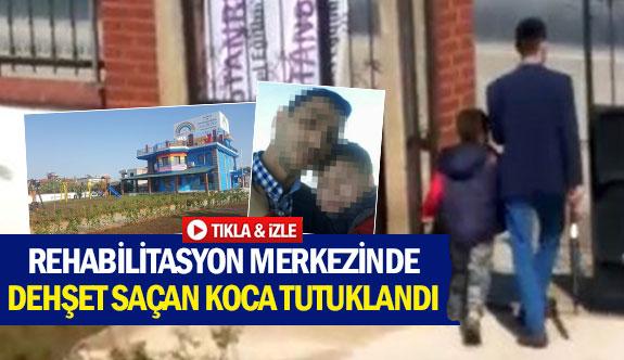 Rehabilitasyon merkezinde dehşet saçan koca tutuklandı