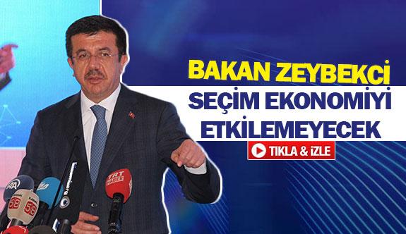 Bakan Zeybekci: ''Seçim ekonomiyi etkilemeyecek''