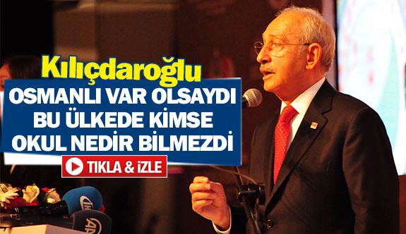 Kılıçdaroğlu: ''Osmanlı var olsaydı bu ülkede kimse okul nedir bilmezdi''