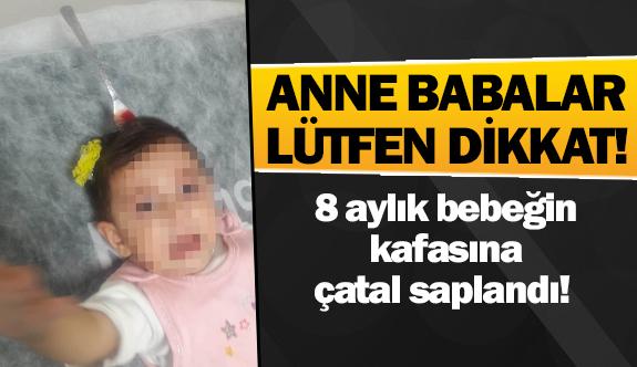 8 aylık bebeğin kafasına çatal saplandı!