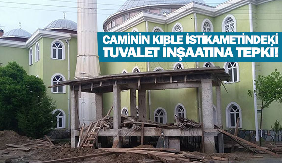 Caminin kıble istikametindeki tuvalet inşaatına tepki!