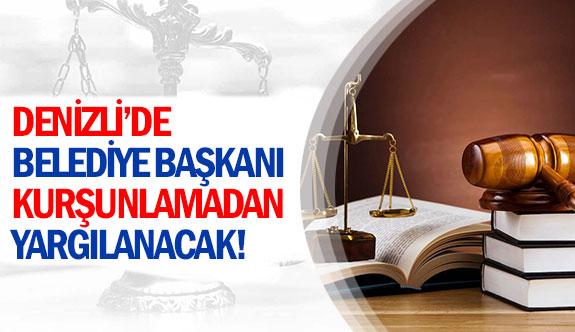 Denizli'de belediye başkanı kurşunlamadan yargılanacak!