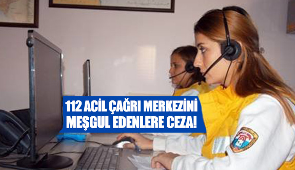 112 Acil çağrı merkezini meşgul edenlere ceza!