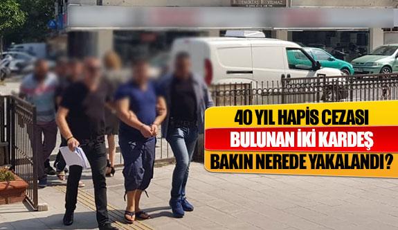 40 yıl hapis cezası bulunan iki kardeş bakın nerede yakalandı?