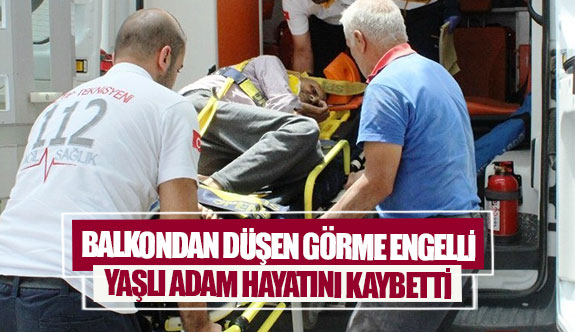 Balkondan düşen görme engelli yaşlı adam hayatını kaybetti