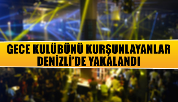 Gece kulübünü kurşunlayanlar Denizli'de yakalandı