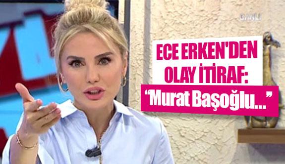 Ece Erken'den olay itiraf: ''Murat Başoğlu…''