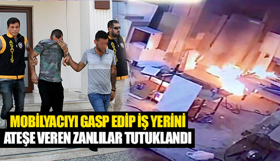 Mobilyacıyı gasp edip iş yerini ateşe veren zanlılar tutuklandı