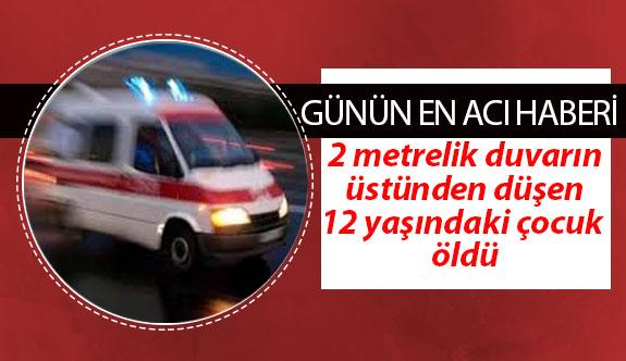 2 metrelik duvardan düşen 12 yaşındaki çocuk hayatını kaybetti