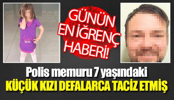 Polis memuru 7 yaşındaki küçük kızı defalarca taciz etmiş