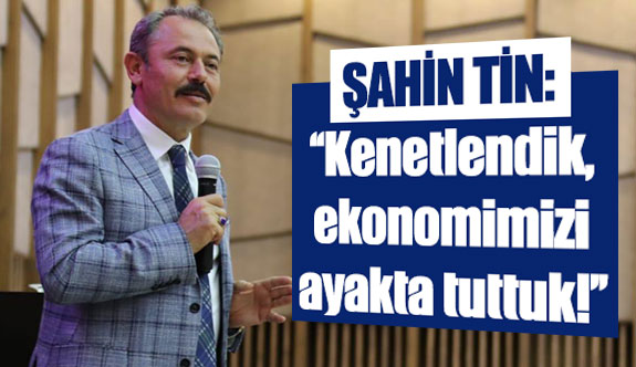 Şahin Tin: ''Kenetlendik, ekonomimizi ayakta tuttuk!''