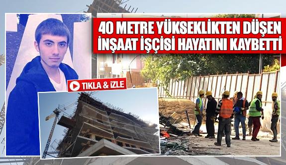 40 metre yükseklikten düşen inşaat işçisi hayatını kaybetti