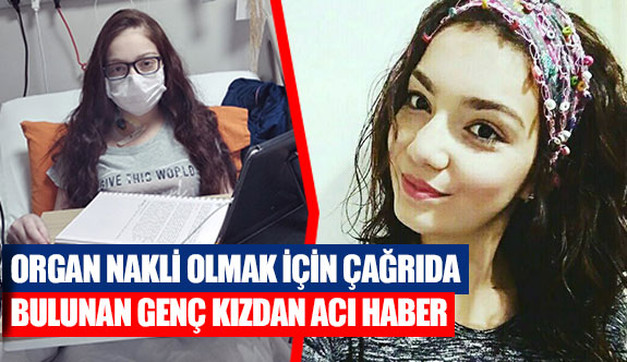Organ nakli olmak için çağrıda bulunan genç kızdan acı haber