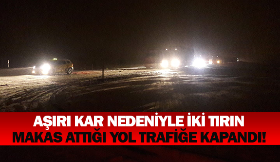 Aşırı kar nedeniyle iki tırın makas attığı yol trafiğe kapandı!
