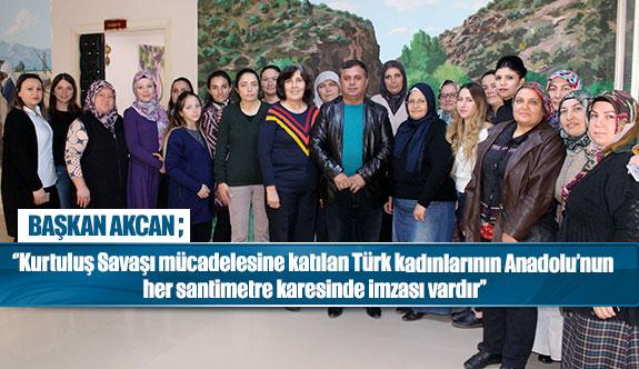 Başkan Akcan ''Kurtuluş Savaşı mücadelesine katılan Türk kadınlarının Anadolu'nun her santimetre karesinde imzası vardır''