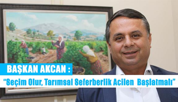 """Başkan Akcan : """"Seçim Olur, Tarımsal Seferberlik Acilen Başlatmalı"""""""