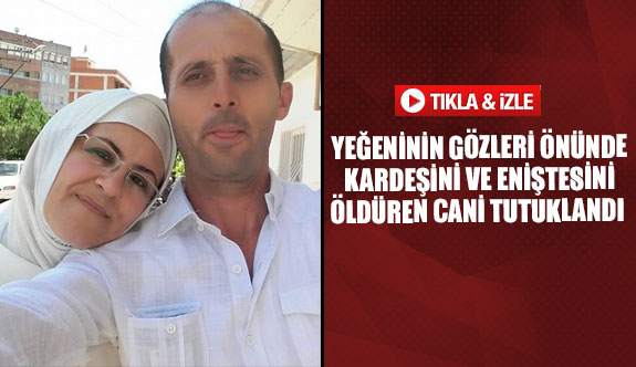Yeğeninin gözleri önünde kardeşini ve eniştesini öldüren cani tutuklandı