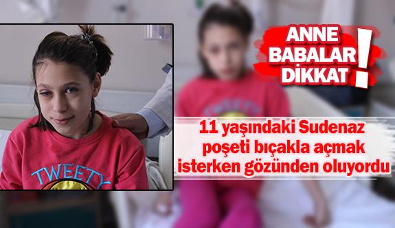 11 yaşındaki Sudenaz poşeti bıçakla açmak isterken gözünden oluyordu