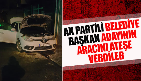 Ak Partili belediye Başkan adayının aracını ateşe verdiler