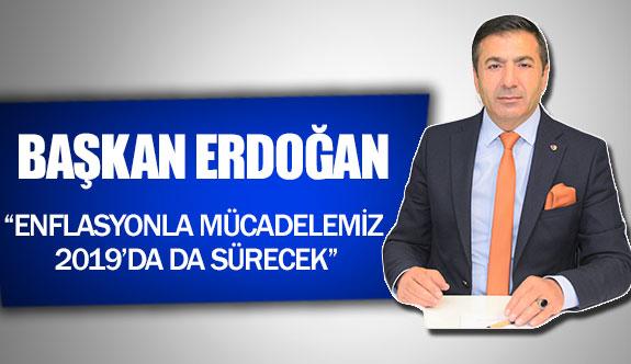 """Başkan Erdoğan: """"Enflasyonla mücadelemiz, 2019'da da sürecek"""