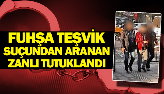 Fuhşa teşvik suçundan aranan zanlı tutuklandı