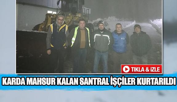 Karda mahsur kalan santral işçiler kurtarıldı