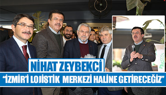 Nihat Zeybekci: ''İzmir'i lojistik merkezi haline getirecez''