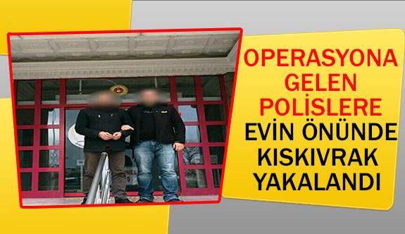 Operasyona gelen polislere evin önünde kıskıvrak yakalandı
