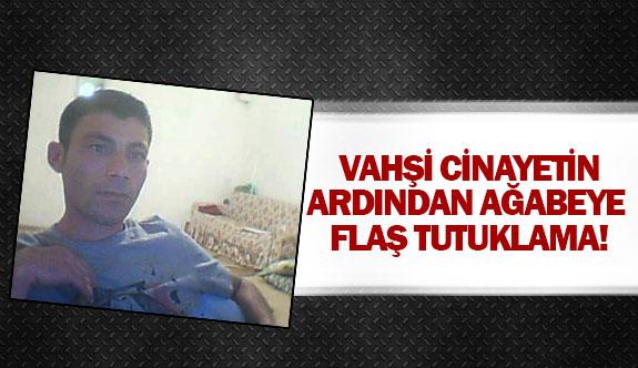 Vahşi cinayetin ardından ağabeye flaş tutuklama!