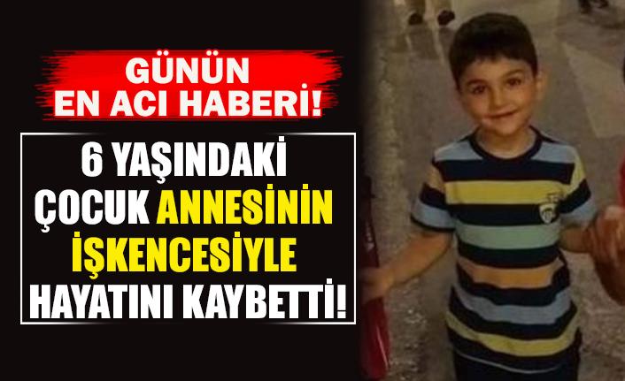 6 yaşındaki çocuk annesinin işkencesiyle hayatını kaybetti!