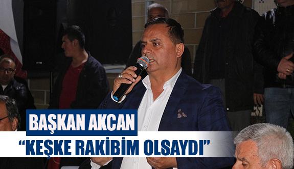"""Başkan Akcan; """"keşke rakibim olsaydı"""""""
