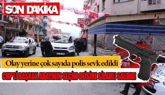 CHP'li Belediye Başkan adayının seçim ofisine silahlı saldırı