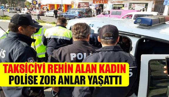 Taksiciyi rehin alan kadın polise zor anlar yaşattı